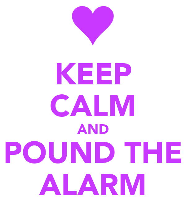 KEEP CALM AND POUND THE ALARM