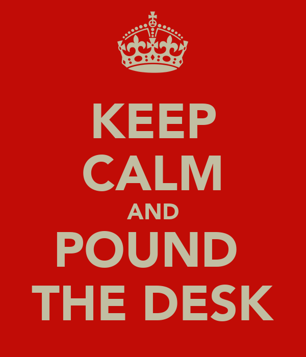 KEEP CALM AND POUND  THE DESK