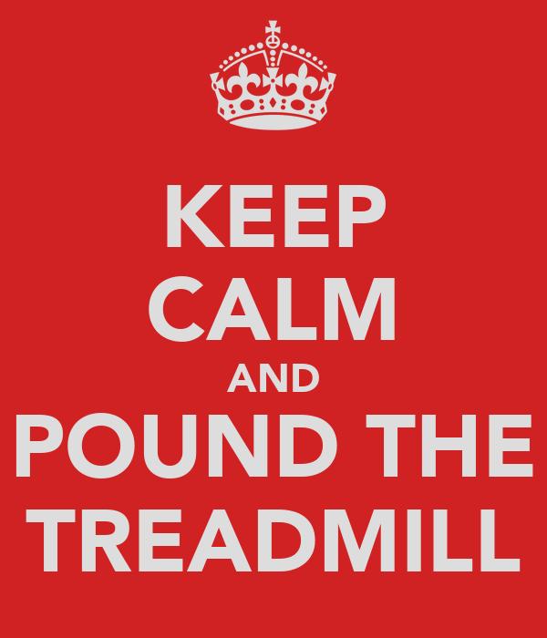 KEEP CALM AND POUND THE TREADMILL