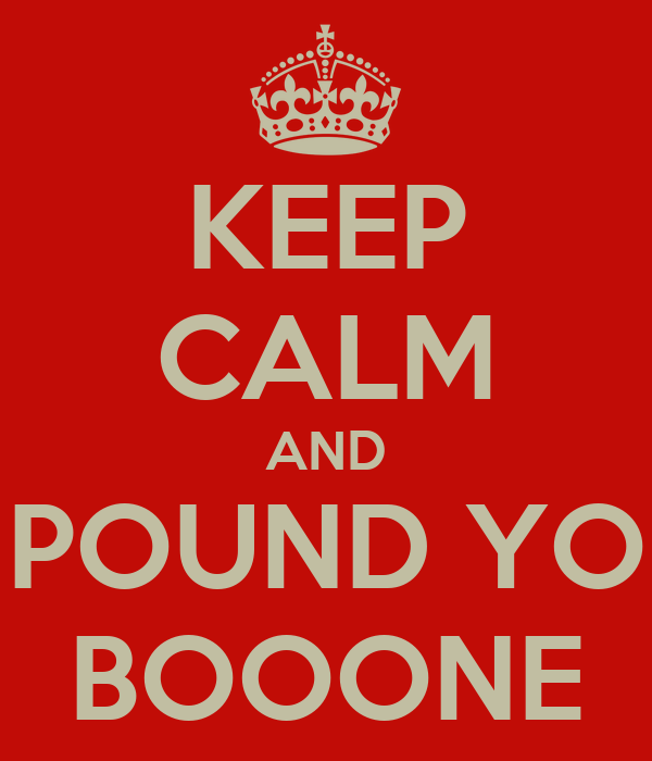 KEEP CALM AND POUND YO BOOONE