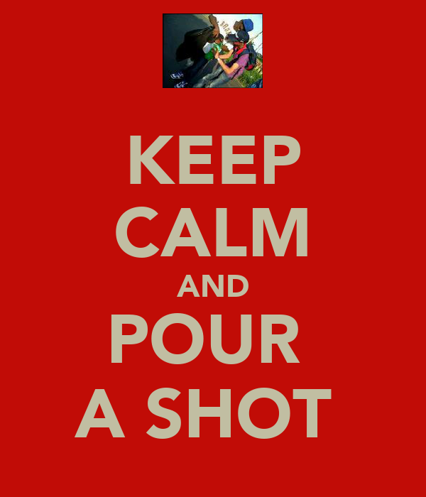 KEEP CALM AND POUR  A SHOT