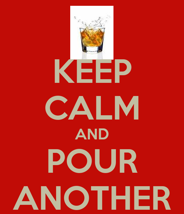 KEEP CALM AND POUR ANOTHER