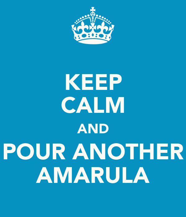 KEEP CALM AND POUR ANOTHER AMARULA