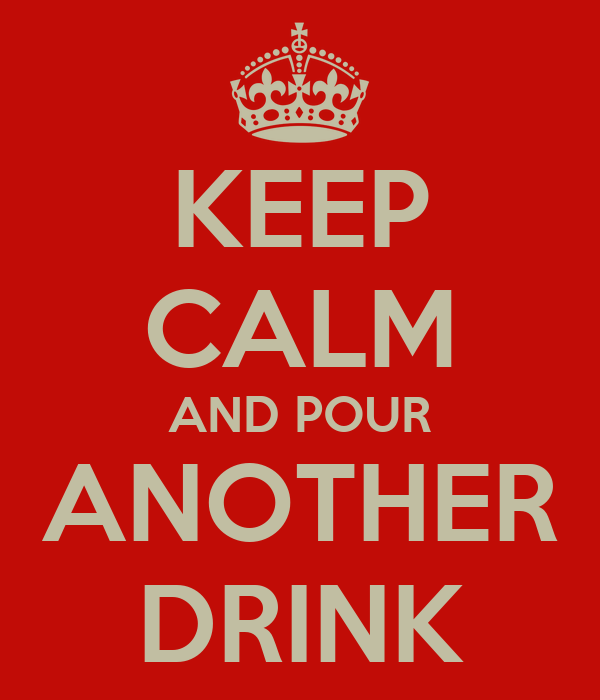 KEEP CALM AND POUR ANOTHER DRINK