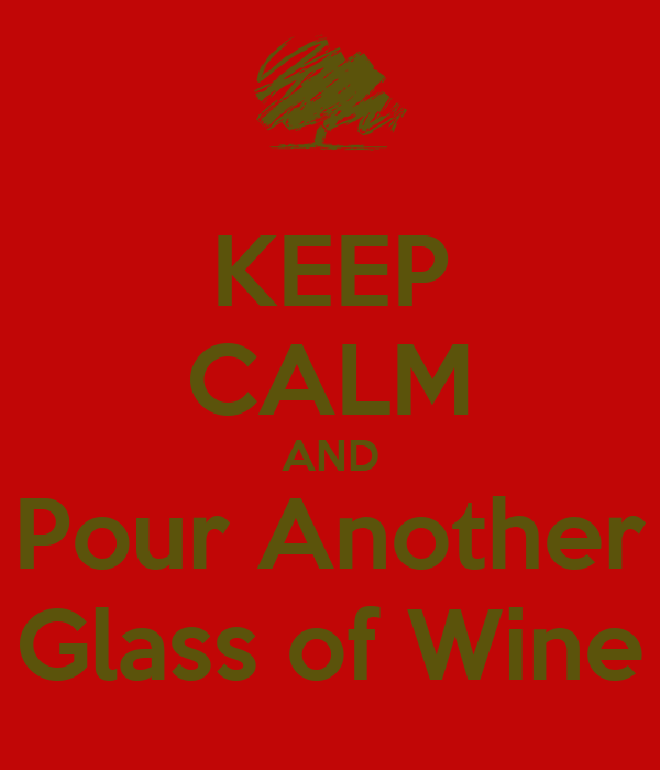 KEEP CALM AND Pour Another Glass of Wine