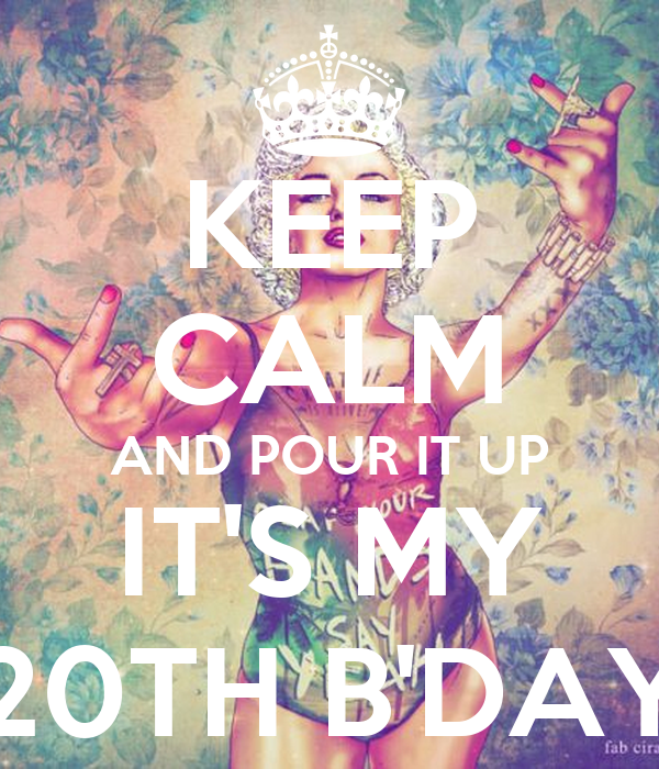 KEEP CALM AND POUR IT UP IT'S MY 20TH B'DAY