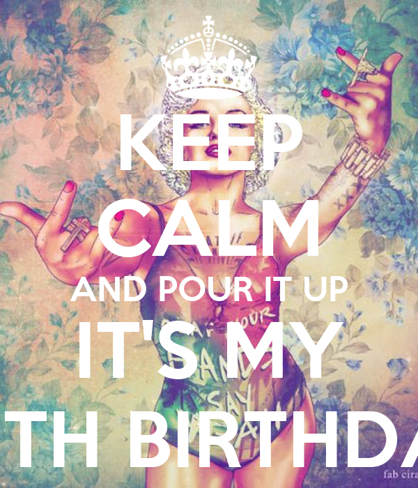 KEEP CALM AND POUR IT UP IT'S MY 20TH BIRTHDAY