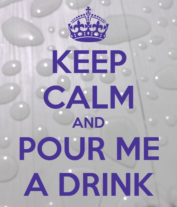KEEP CALM AND POUR ME A DRINK