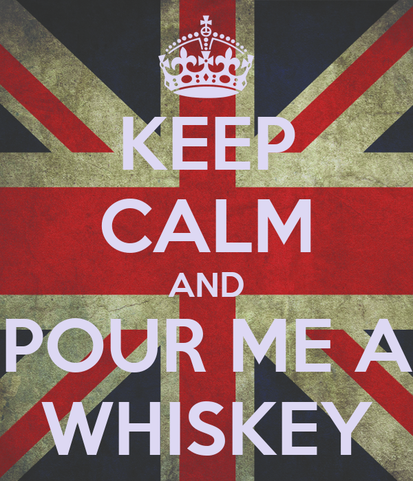 KEEP CALM AND POUR ME A WHISKEY