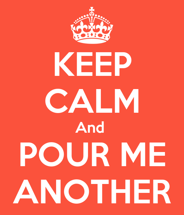 KEEP CALM And  POUR ME ANOTHER