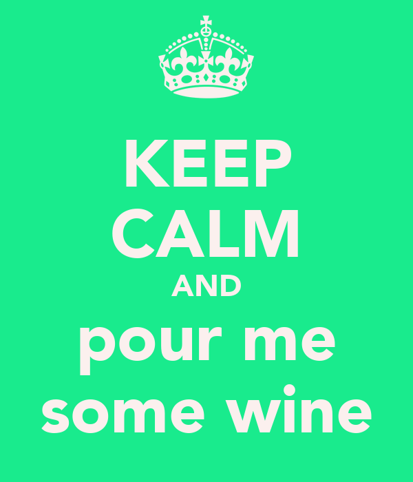 KEEP CALM AND pour me some wine