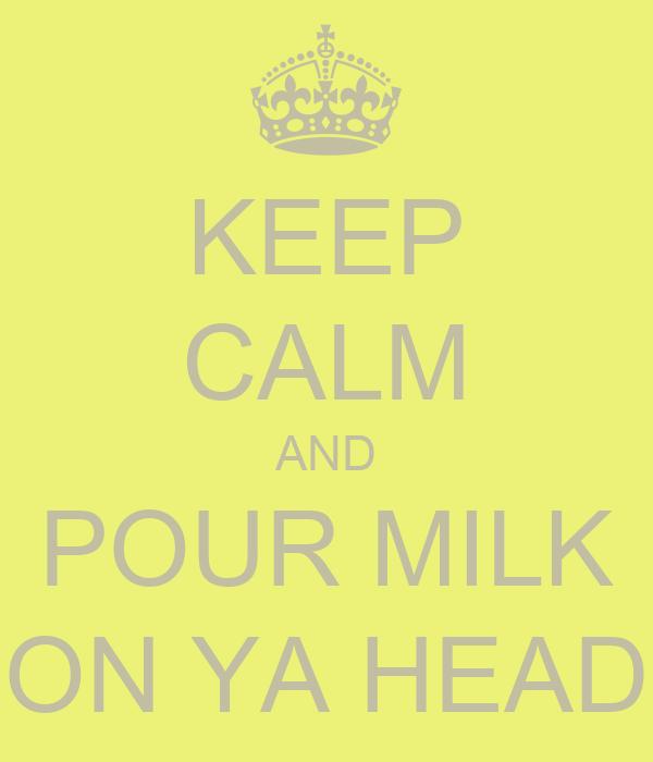 KEEP CALM AND POUR MILK ON YA HEAD