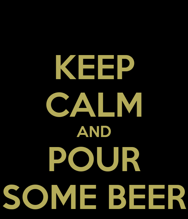 KEEP CALM AND POUR SOME BEER
