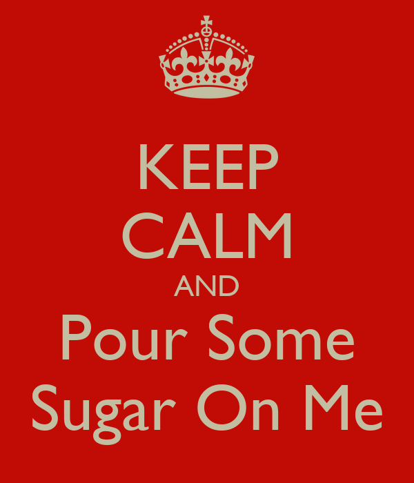 KEEP CALM AND Pour Some Sugar On Me