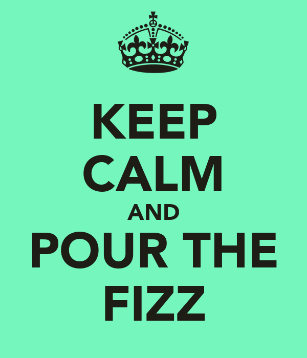 KEEP CALM AND POUR THE FIZZ