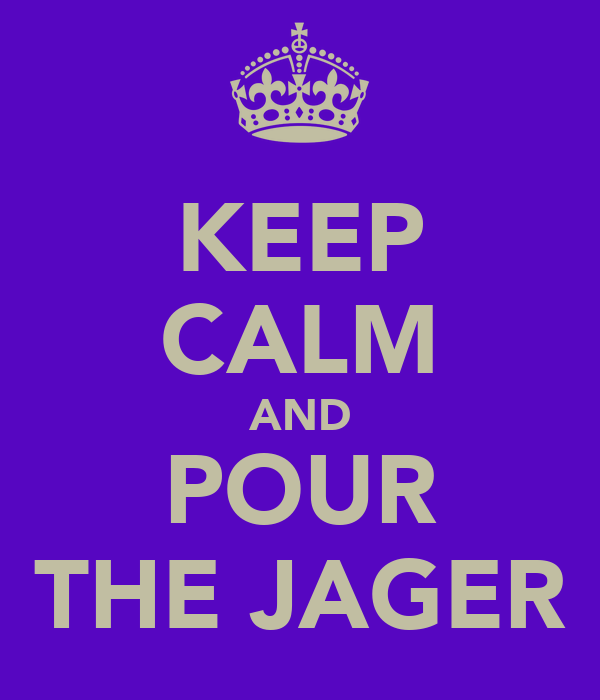 KEEP CALM AND POUR THE JAGER