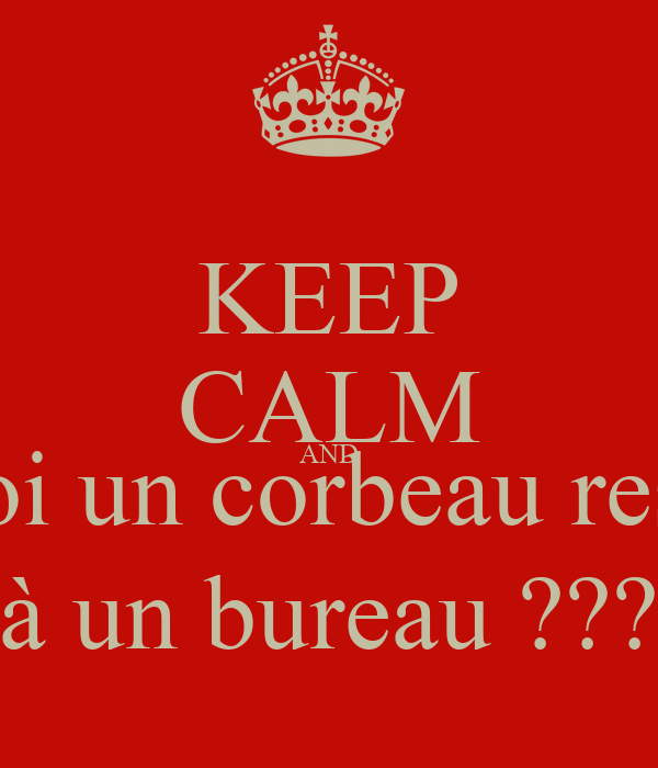KEEP CALM AND Pourquoi un corbeau ressemble à un bureau ???