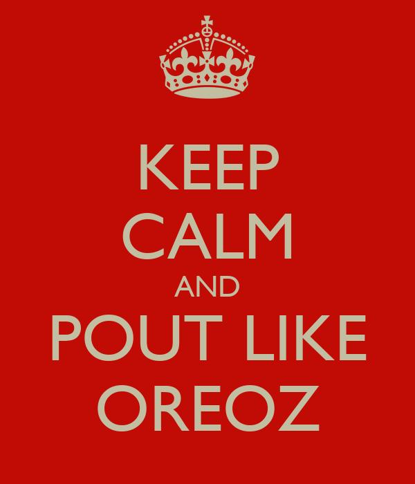 KEEP CALM AND POUT LIKE OREOZ