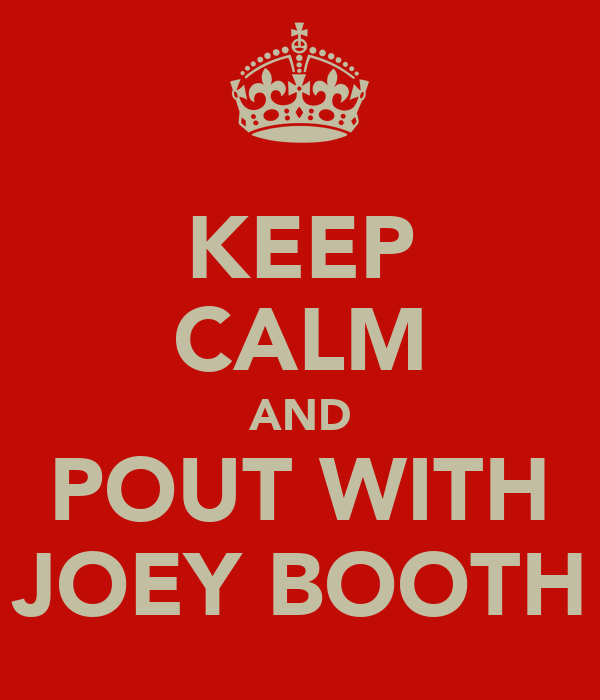 KEEP CALM AND POUT WITH JOEY BOOTH
