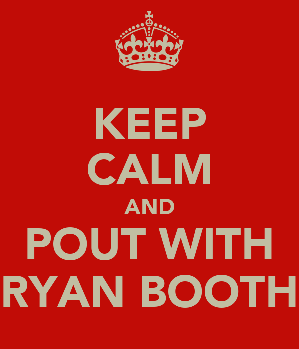 KEEP CALM AND POUT WITH RYAN BOOTH