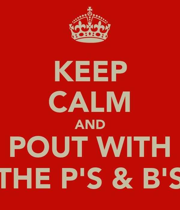KEEP CALM AND POUT WITH THE P'S & B'S