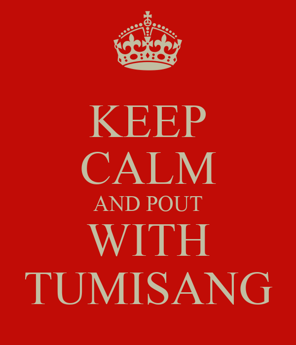 KEEP CALM AND POUT WITH TUMISANG