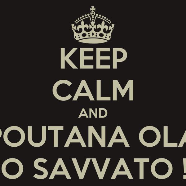 KEEP CALM AND POUTANA OLA TO SAVVATO !!!