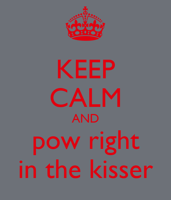 KEEP CALM AND pow right in the kisser