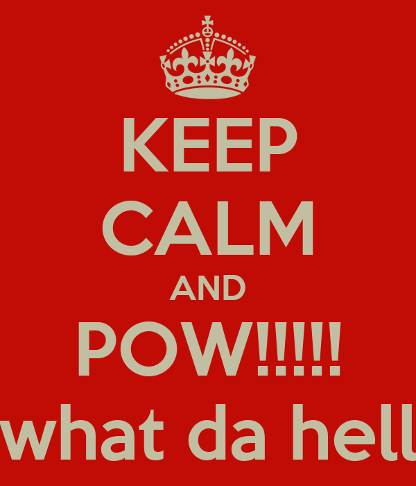KEEP CALM AND POW!!!!! what da hell