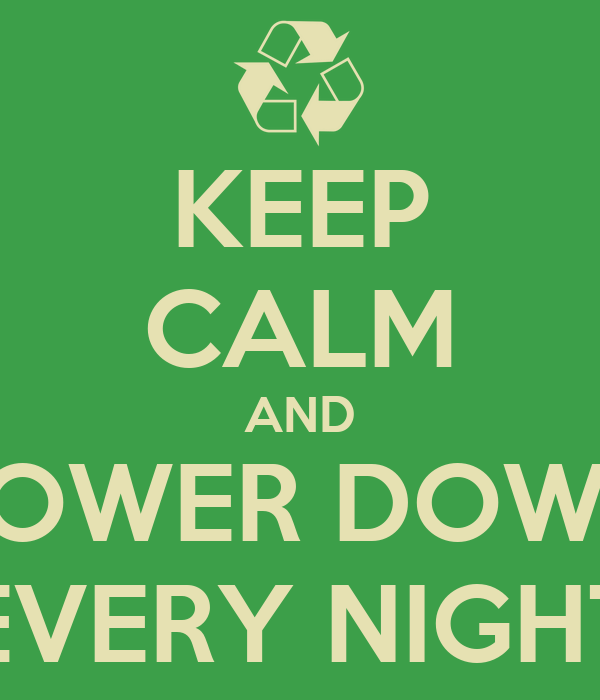 KEEP CALM AND POWER DOWN EVERY NIGHT