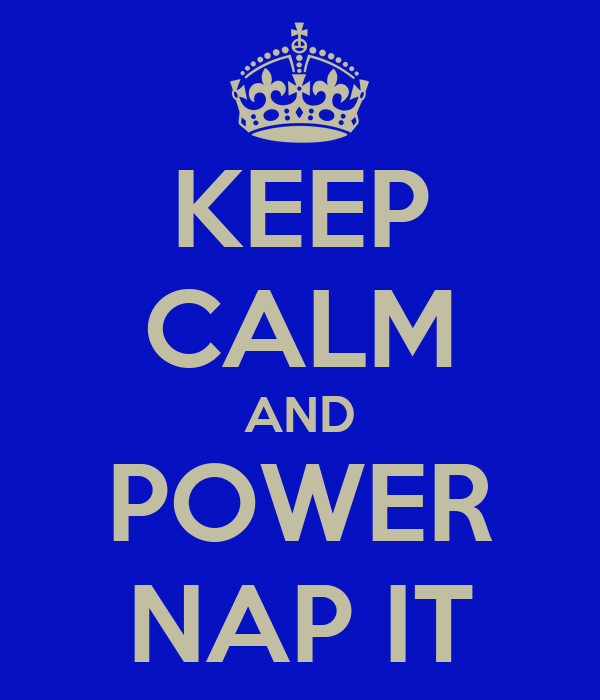 KEEP CALM AND POWER NAP IT