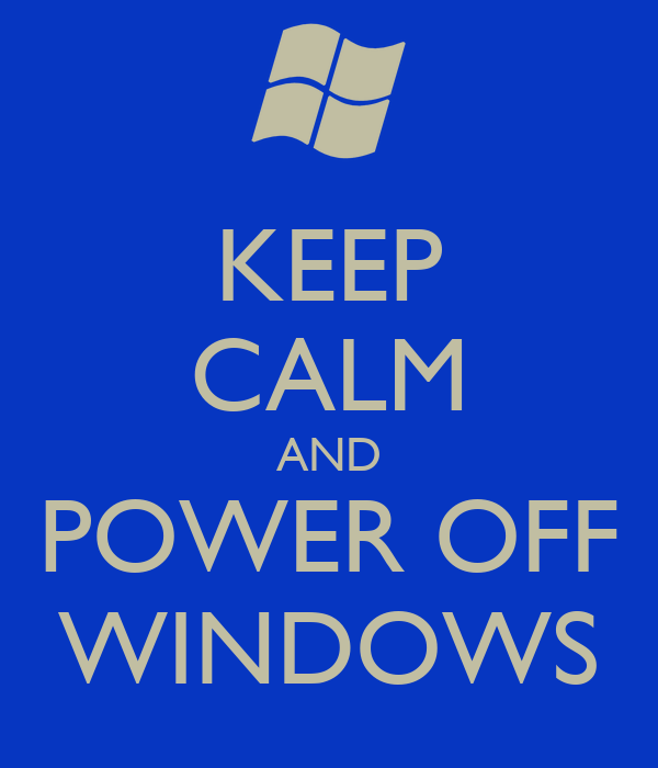 KEEP CALM AND POWER OFF WINDOWS