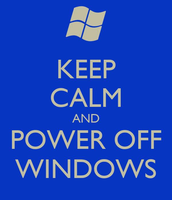 KEEP CALM AND POWER OFF WINDOWS