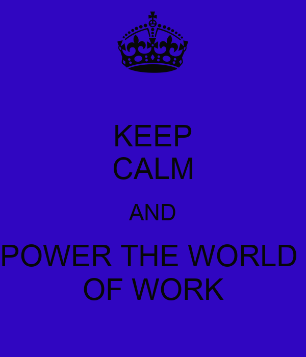 KEEP CALM AND POWER THE WORLD  OF WORK