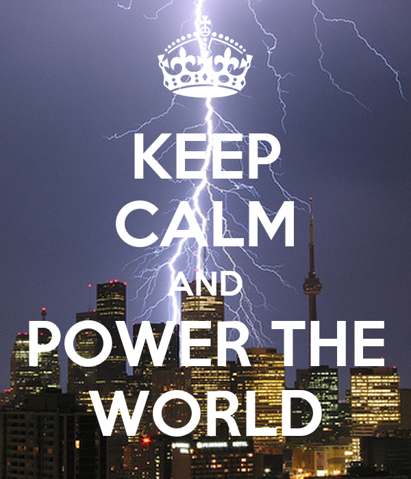 KEEP CALM AND POWER THE WORLD