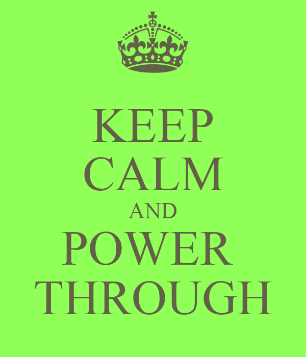 KEEP CALM AND POWER  THROUGH