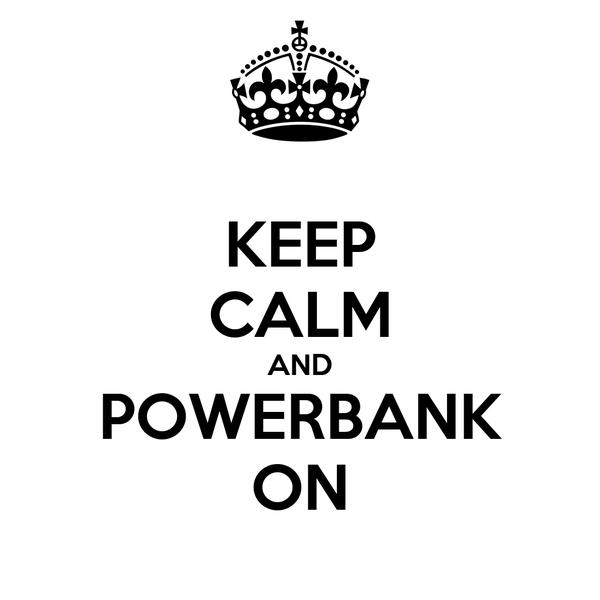 KEEP CALM AND POWERBANK ON