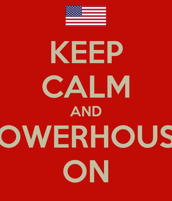 KEEP CALM AND POWERHOUSE ON