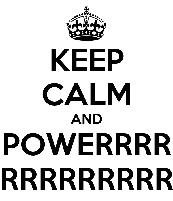 KEEP CALM AND POWERRRR RRRRRRRRRRR
