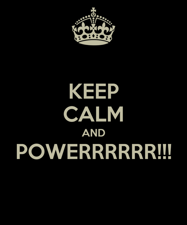 KEEP CALM AND POWERRRRRR!!!