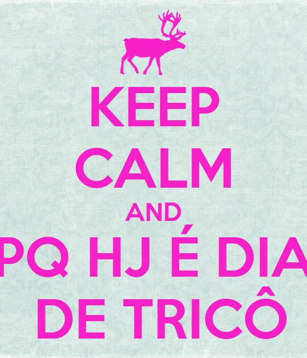 KEEP CALM AND PQ HJ É DIA  DE TRICÔ
