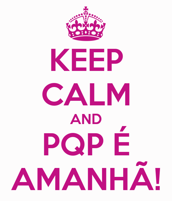 KEEP CALM AND PQP É AMANHÃ!
