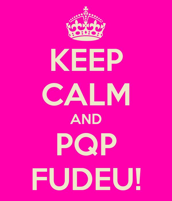 KEEP CALM AND PQP FUDEU!