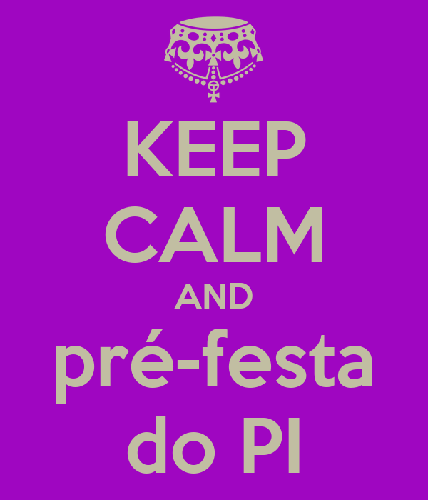 KEEP CALM AND pré-festa do PI