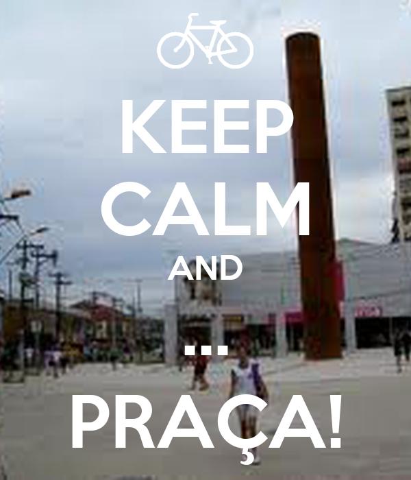 KEEP CALM AND ... PRAÇA!