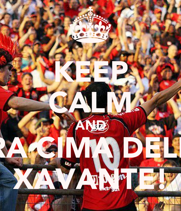 KEEP CALM AND PRA CIMA DELES XAVANTE!