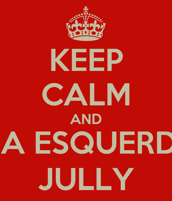 KEEP CALM AND PRA ESQUERDA, JULLY