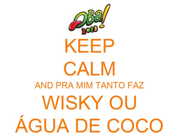 KEEP CALM AND PRA MIM TANTO FAZ WISKY OU ÁGUA DE COCO