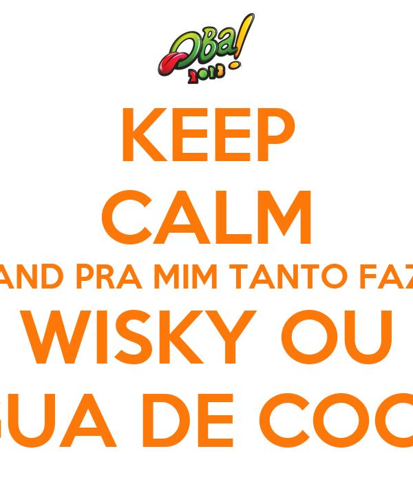 KEEP CALM AND PRA MIM TANTO FAZ WISKY OU ÁGUA DE COCO?