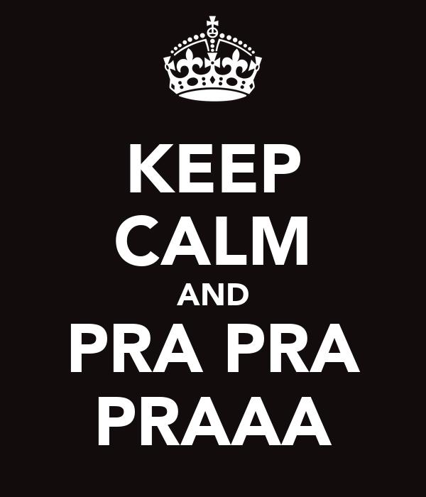 KEEP CALM AND PRA PRA PRAAA